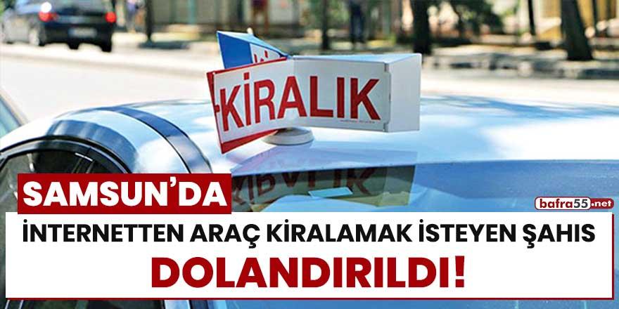 Samsun'da internetten araç kiralamak isteyen şahıs dolandırıldı!