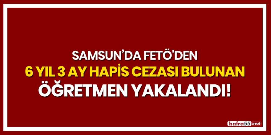 Samsun'da FETÖ'den 6 yıl 3 ay hapis cezası bulunan öğretmen yakalandı!