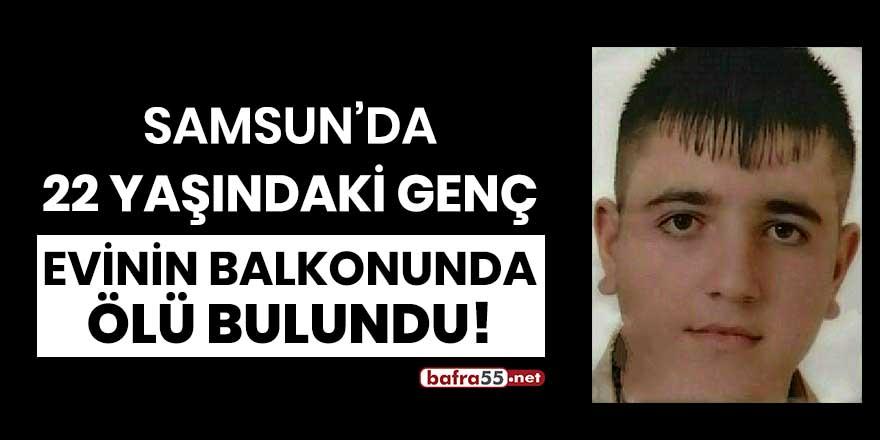 Samsun'da 22 yaşındaki genç evinin balkonunda ölü bulundu!