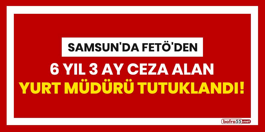 Samsun'da FETÖ'den 6 yıl 3 ay ceza alan yurt müdürü tutuklandı!