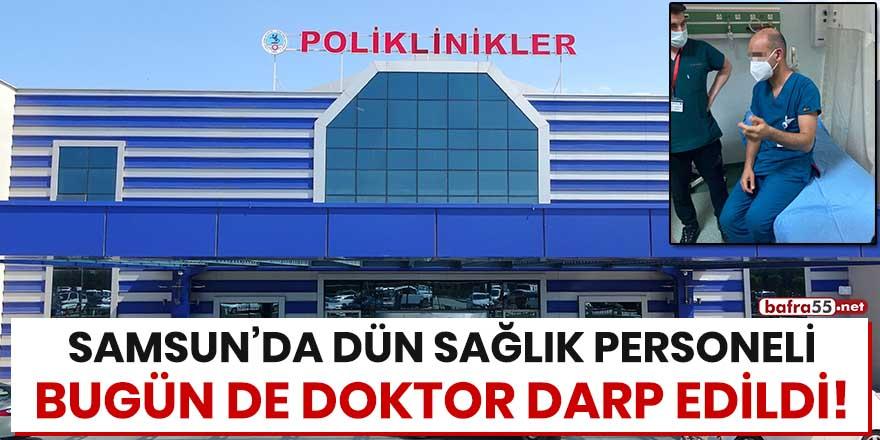 Samsun'da dün sağlık personeli bugün de doktor darp edildi