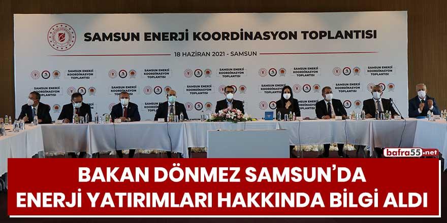 Bakan Dönmez Samsun'da, enerji yatırımları hakkında bilgi aldı