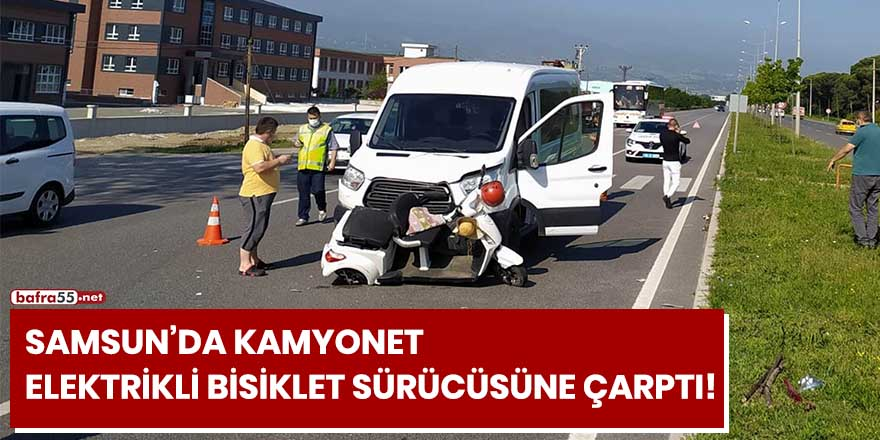 Samsun'da kamyonet elektrikli bisiklet sürücüsüne çarptı!