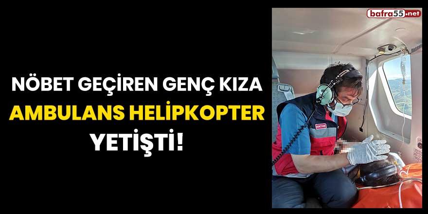 Nöbet geçiren genç kıza ambulans helikopter yetişti!