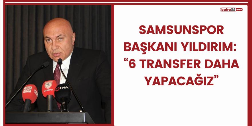 """Samsunspor Başkanı Yıldırım: """"6 transfer daha yapacağız"""""""