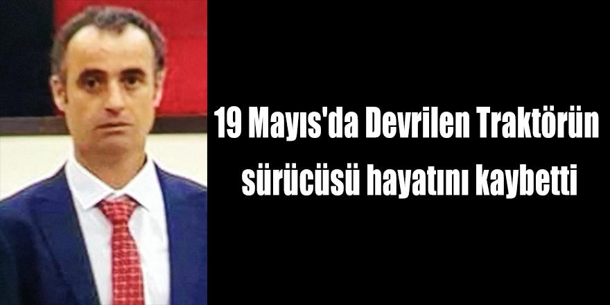 19 Mayıs'da Devrilen Traktörün sürücüsü hayatını kaybetti