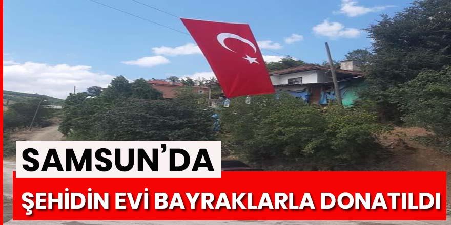Samsunlu şehidin evi Türk bayrakları ile donatıldı