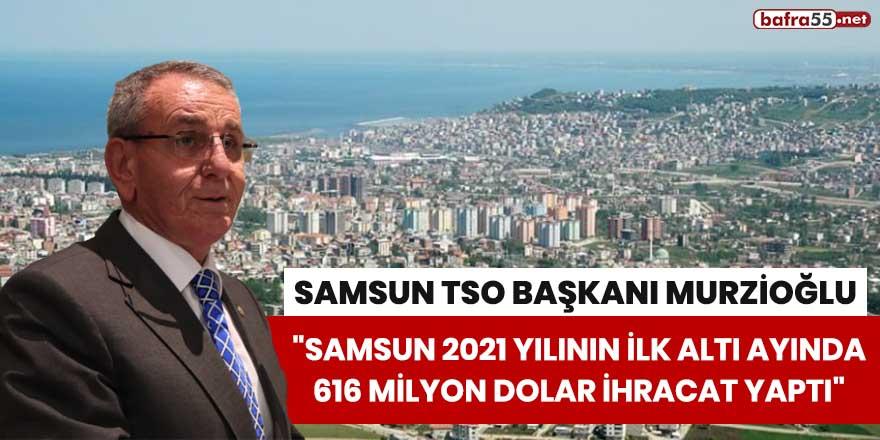 """Murzioğlu: """"Samsun 2021 yılının ilk altı ayında 616 milyon dolar ihracat yaptı"""""""