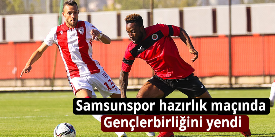 Samsunspor hazırlık maçında Gençlerbirliğini yendi