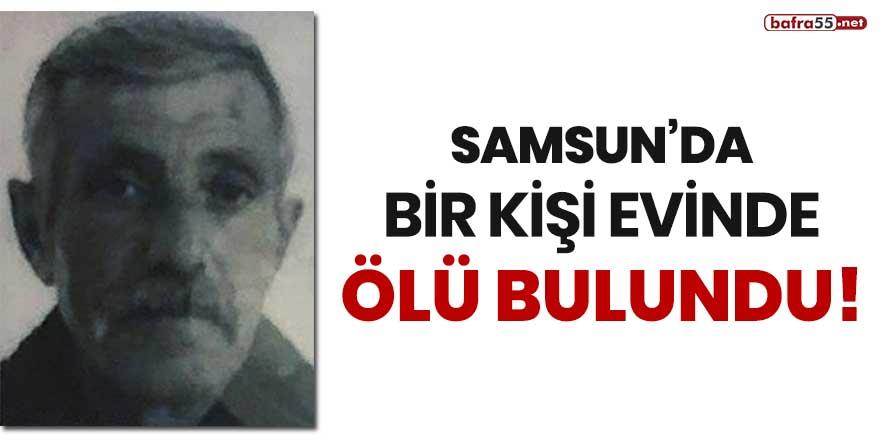 Samsun'da bir kişi evinde ölü bulundu!
