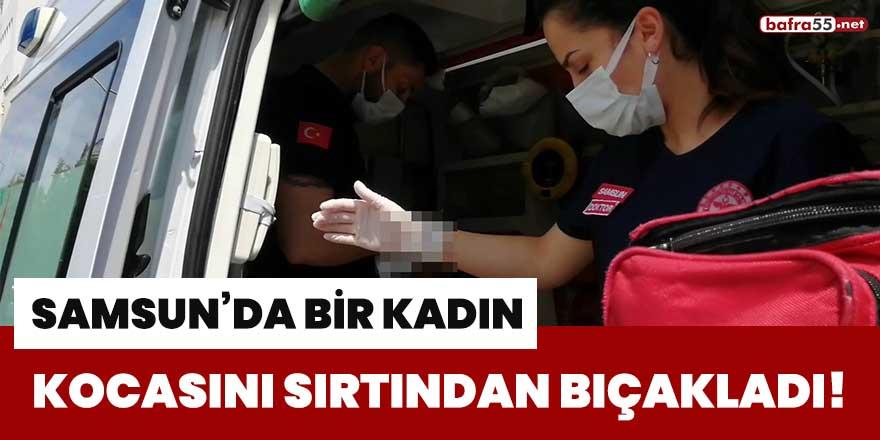 Samsun'da bir kadın, kocasını sırtından bıçakladı!