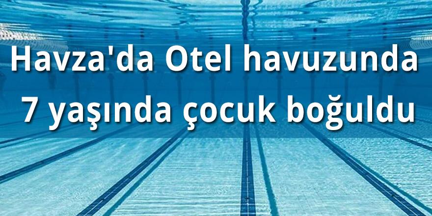 Havza'da Otel havuzunda 7 yaşında çocuk boğuldu