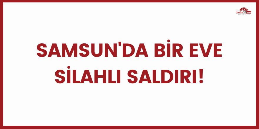 Samsun'da bir eve silahlı saldırı