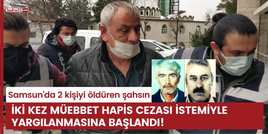 Samsun'da 2 kişiyi öldüren şahsın iki kez müebbet hapis cezası istemiyle yargılanmasına başlandı