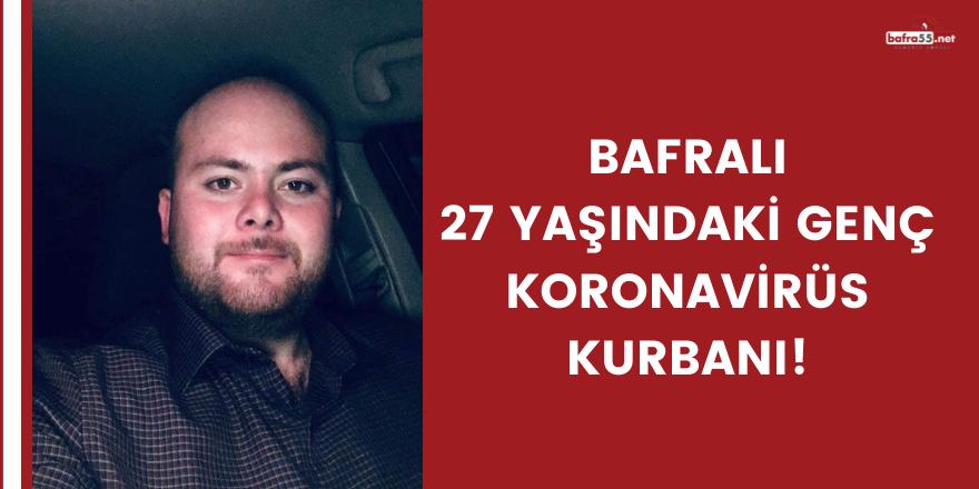 Bafralı 27 yaşındaki genç koronavirüs kurbanı!