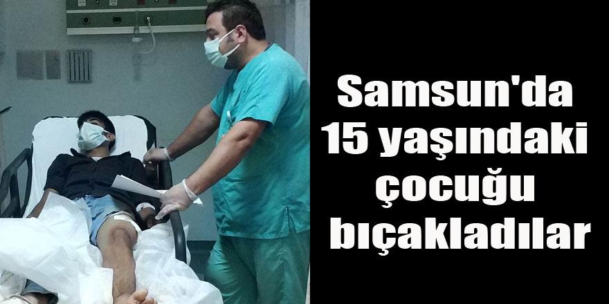 Samsun'da 15 yaşındaki çocuğu bıçakladılar