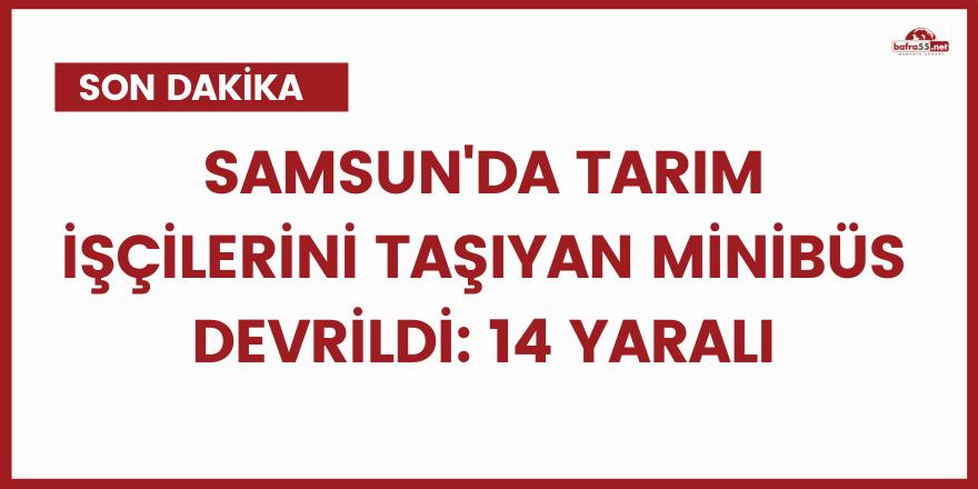 Samsun'da tarım işçilerini taşıyan minibüs devrildi: 14 yaralı