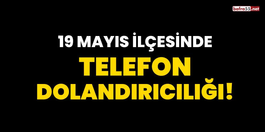 19 Mayıs ilçesinde telefon dolandırıcılığı