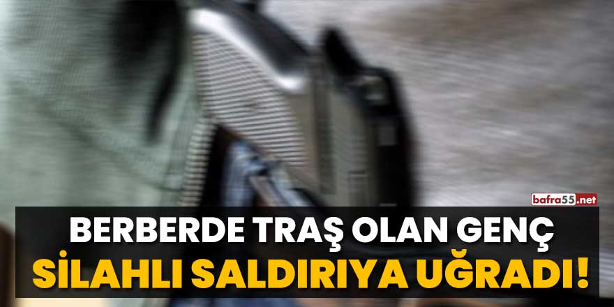 Berberde traş olan genç silahlı saldırıya uğradı
