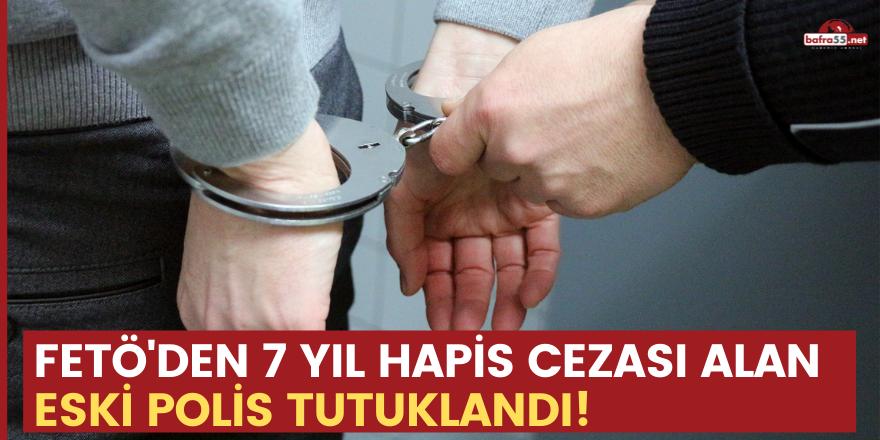 FETÖ'den 7 yıl hapis cezası alan eski polis tutuklandı