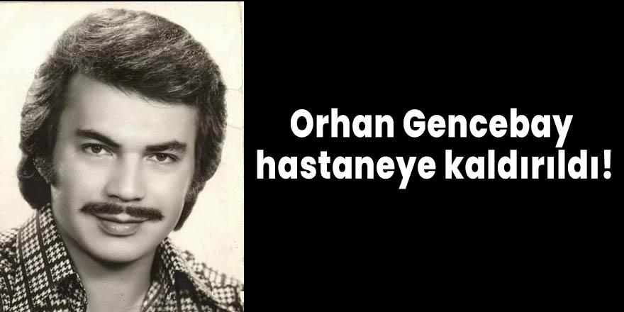Orhan Gencebay hastaneye kaldırıldı!