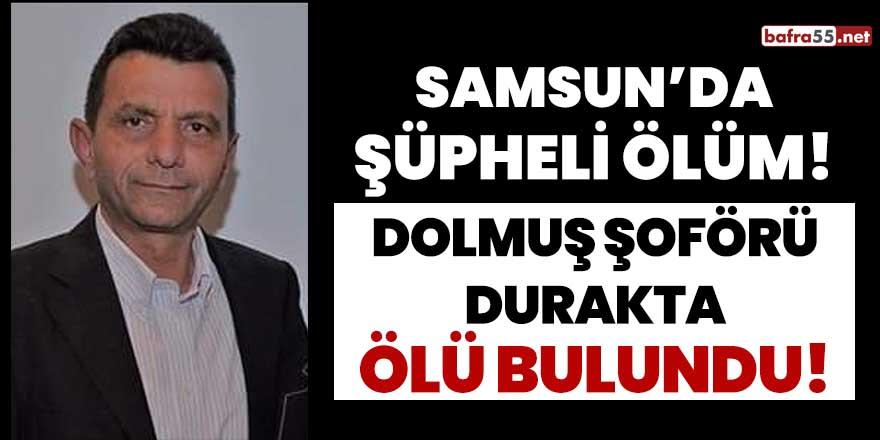 Samsun'da dolmuş şoförü durakta ölü bulundu!