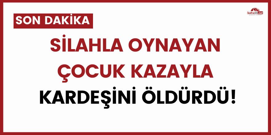 Sinop'ta silahla oynayan çocuk kazayla kardeşini öldürdü