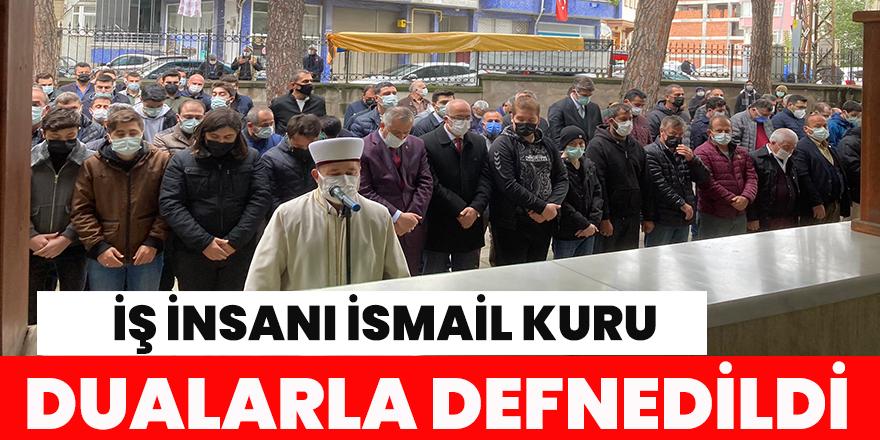 İŞ İNSANI İSMAİL KURU DUALARLA DEFNEDİLDİ