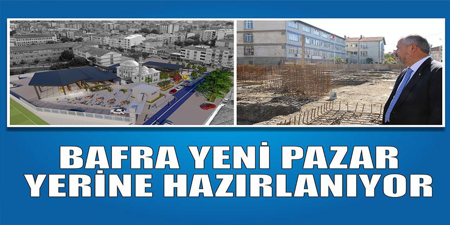 BAFRA YENİ PAZAR YERİNE HAZIRLANIYOR
