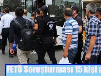 FETÖ Soruşturması 15 kişi adliyede