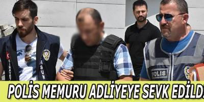 POLİS MEMURU ADLİYEYE SEVK EDİLDİ