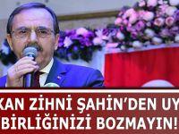 BAŞKAN ZİHNİ ŞAHİN'DEN UYARI ''BİRLİĞİNİZİ BOZMAYIN!''