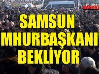 SAMSUN CUMHURBAŞKANI'NI BEKLİYOR