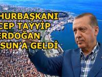 CUMHURBAŞKANI RECEP TAYYİP ERDOĞAN SAMSUN'A GELDİ