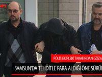 SAMSUN'DA TEHDİTLE PARA ALDIĞI ÖNE SÜRÜLEN ŞAHIS POLİS EKİPLERİ TARAFINDAN GÖZALTINA ALINDI